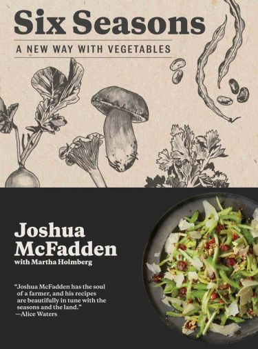 McFadden's new cookbook, <i>Six Seasons: A New Way with Vegetables</i>, will be published by Artisan Books in May 2017. <i>Six Seasons</i> channels both farmer and chef, highlighting the evolving attributes of vegetables throughout their growing seasons—an arc from spring to early summer to midsummer to the bursting harvest of late summer, then ebbing into autumn and, finally, the earthy, mellow sweetness of winter.